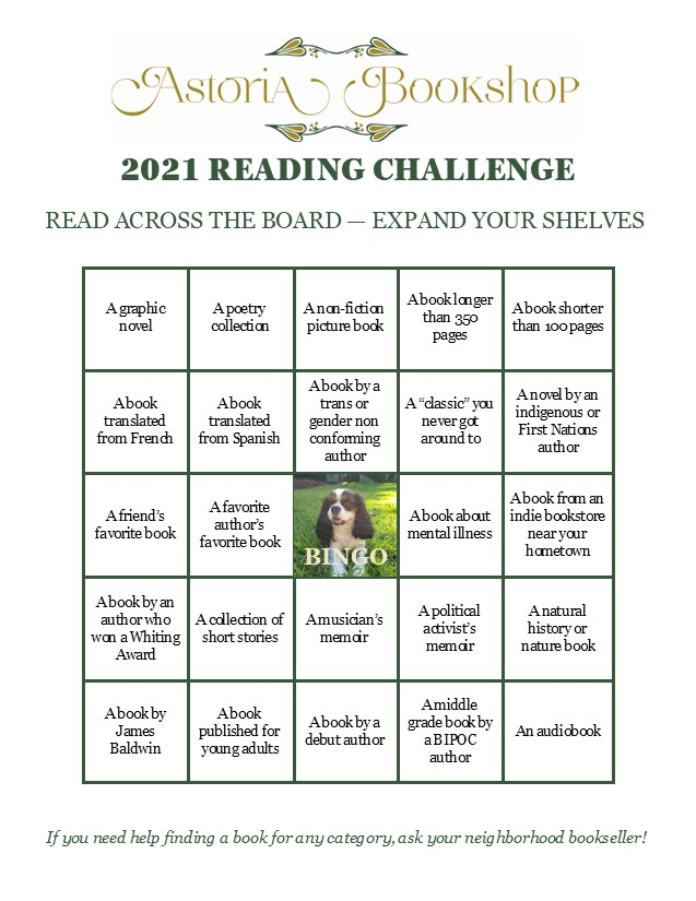"2021 Reading Challenge: Read Across the Board, Expand Your Shelves. A graphic novel; a poetry collection; a non-fiction picture book; a book longer than 350 pages; a book shorter than 100 pages; a book translated from French; a book translated from Spanish; a book by a trans or gender non conforming author; a ""classic"" you never got around to; a novel by an indigenous or First Nations author; a friend's favorite book; a favorite author's favorite book; a book about mental illness; a book from an indie bookstore near your hometown; a book by an author who won a Whiting Award; a collection of short stories; a musician's memoir, a political activist's memoir; a natural history or nature book; a book by James Baldwin; a book published for young adults; a book by a debut author; a middle grade book by a BIPOC author; an audiobook"